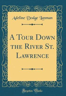 A Tour Down the River St. Lawrence (Classic Reprint) by Adeline Dodge Lanman image