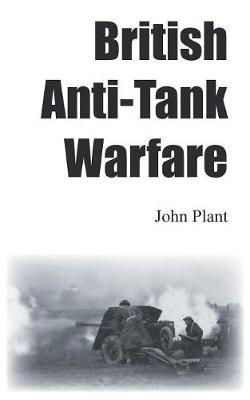 British Anti-Tank Warfare by John Plant