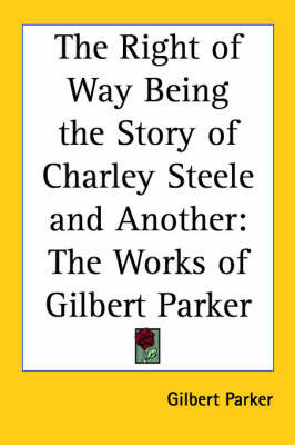 The Right of Way Being the Story of Charley Steele and Another: The Works of Gilbert Parker by Gilbert Parker