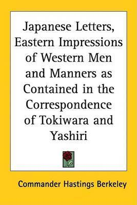 Japanese Letters, Eastern Impressions of Western Men and Manners as Contained in the Correspondence of Tokiwara and Yashiri by Commander Hastings Berkeley