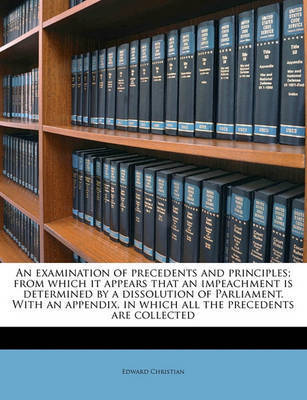 An Examination of Precedents and Principles; From Which It Appears That an Impeachment Is Determined by a Dissolution of Parliament. with an Appendix, in Which All the Precedents Are Collected by Edward Christian