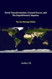 Naval Transformation, Ground Forces, and the Expeditionary Impulse: the Sea-Basing Debate by Geoffrey Till