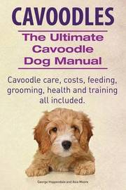 Cavoodles. Ultimate Cavoodle Dog Manual. Cavoodle Care, Costs, Feeding, Grooming, Health and Training All Included. by George Hoppendale image