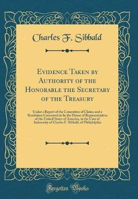 Evidence Taken by Authority of the Honorable the Secretary of the Treasury by Charles F Sibbald image