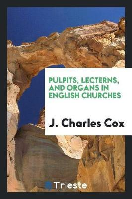 Pulpits, Lecterns, and Organs in English Churches by J Charles Cox