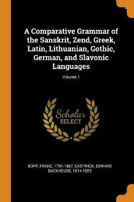 A Comparative Grammar of the Sanskrit, Zend, Greek, Latin, Lithuanian, Gothic, German, and Slavonic Languages; Volume 1 by Franz Bopp