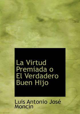 La Virtud Premiada O El Verdadero Buen Hijo by Luis Antonio Jose Moncin