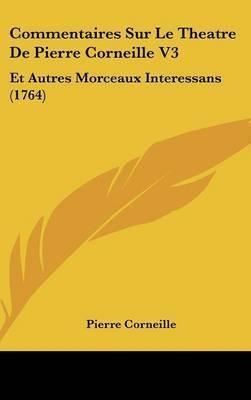 Commentaires Sur Le Theatre De Pierre Corneille V3: Et Autres Morceaux Interessans (1764) by Pierre Corneille