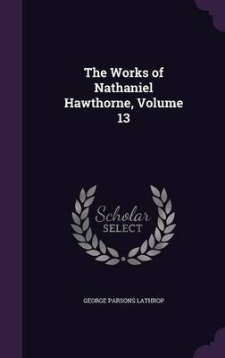 The Works of Nathaniel Hawthorne, Volume 13 by George Parsons Lathrop image