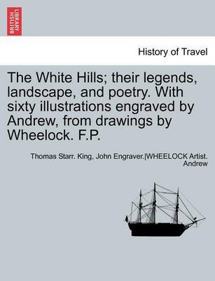 The White Hills; Their Legends, Landscape, and Poetry. with Sixty Illustrations Engraved by Andrew, from Drawings by Wheelock. F.P. by Thomas Starr King