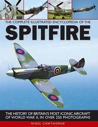 Complete Illustrated Encyclopedia of the Spitfire by Nigel Cawthorne