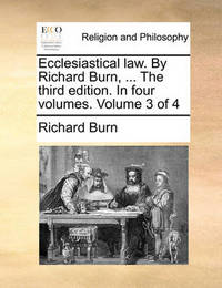 Ecclesiastical Law. by Richard Burn, ... the Third Edition. in Four Volumes. Volume 3 of 4 by Richard Burn