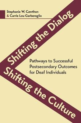 Shifting the Dialog, Shifting the Culture - Pathways to Successful Postsecondary Outcomes for Deaf Individuals by Stephanie Cawthorn