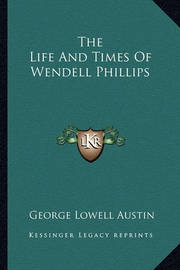 The Life and Times of Wendell Phillips by George Lowell Austin