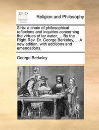 Siris: A Chain of Philosophical Reflexions and Inquiries Concerning the Virtues of Tar Water, ... by the Right REV. Dr. George Berkeley, ... a New Edition, with Additions and Emendations. by George Berkeley