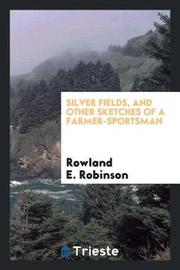 Silver Fields, and Other Sketches of a Farmer-Sportsman by Rowland E Robinson
