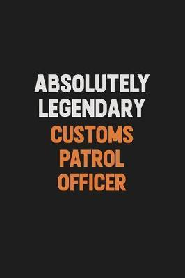 Absolutely Legendary Customs Patrol Officer by Camila Cooper