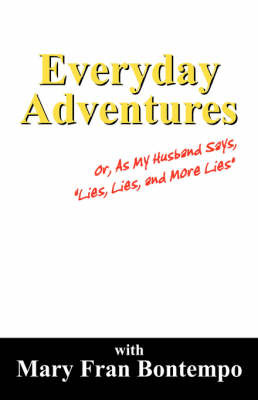 "Everyday Adventures: Or, as My Husband Says, ""Lies, Lies and More Lies"" by Mary Fran Bontempo image"