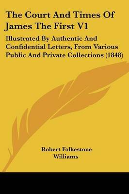 The Court and Times of James the First V1: Illustrated by Authentic and Confidential Letters, from Various Public and Private Collections (1848) by Robert Folkestone Williams image