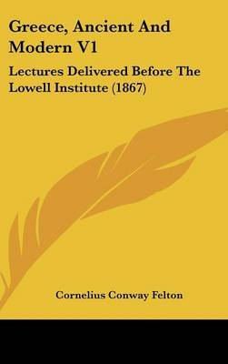Greece, Ancient And Modern V1: Lectures Delivered Before The Lowell Institute (1867) by Cornelius Conway Felton image
