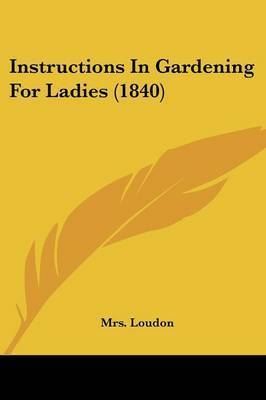 Instructions In Gardening For Ladies (1840) by Mrs Loudon