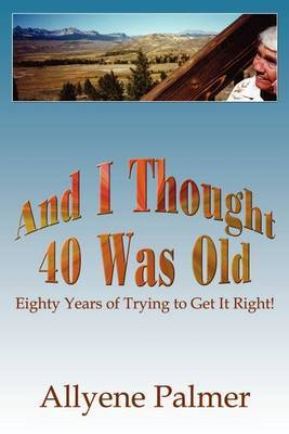 And I Thought 40 Was Old by Allyene Palmer