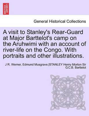 A Visit to Stanley's Rear-Guard at Major Barttelot's Camp on the Aruhwimi with an Account of River-Life on the Congo. with Portraits and Other Illus by J R Werner