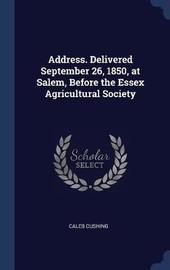 Address. Delivered September 26, 1850, at Salem, Before the Essex Agricultural Society by Caleb Cushing