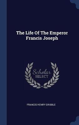 The Life of the Emperor Francis Joseph by Francis Henry Gribble image