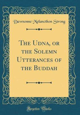 The Udāna, or the Solemn Utterances of the Buddah (Classic Reprint) by Dawsonne Melancthon Strong