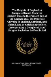 The Knights of England. a Complete Record from the Earliest Time to the Present Day of the Knights of All the Orders of Chivalry in England, Scotland, and Ireland, and of Knights Bachelors, Incorporating a Complete List of Knights Bachelors Dubbed in Irel by William Arthur Shaw