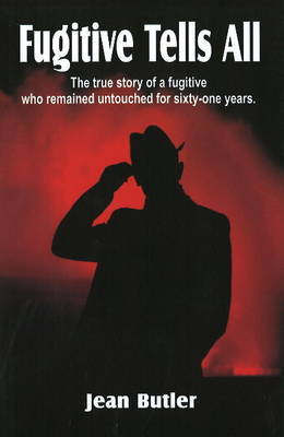 Fugitive Tells All: The True Story of a Fugitive Who Remained Untouched for Sixty-One Years by Jean Butler image