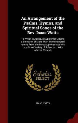 An Arrangement of the Psalms, Hymns, and Spiritual Songs of the REV. Isaac Watts by Isaac Watts image