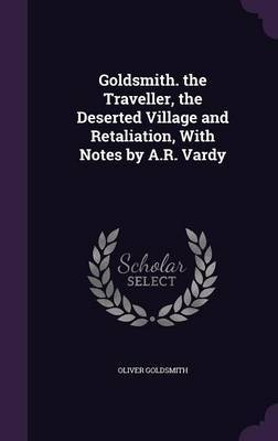 Goldsmith. the Traveller, the Deserted Village and Retaliation, with Notes by A.R. Vardy by Oliver Goldsmith