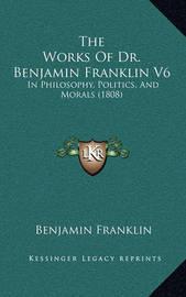 The Works of Dr. Benjamin Franklin V6: In Philosophy, Politics, and Morals (1808) by Benjamin Franklin