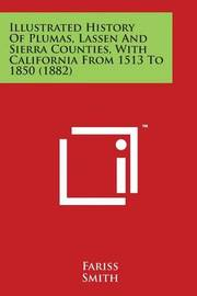 Illustrated History Of Plumas, Lassen And Sierra Counties, With California From 1513 To 1850 (1882) by Fariss