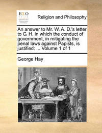 An Answer to Mr. W. A. D.'s Letter to G. H. in Which the Conduct of Government, in Mitigating the Penal Laws Against Papists, Is Justified by George Hay