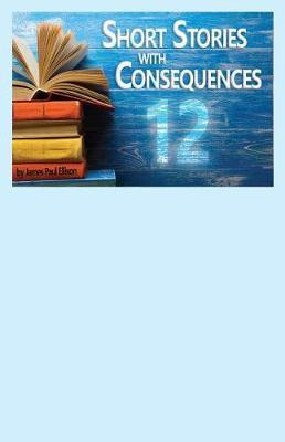 12 Short Stories with Consequences by James Paul Ellison