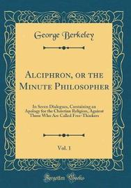 Alciphron, or the Minute Philosopher, Vol. 1 by George Berkeley