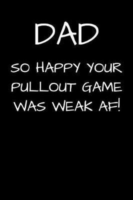 DAD So Happy Your Pullout Game Was Weak AF! by Family Time Journals & Notebooks