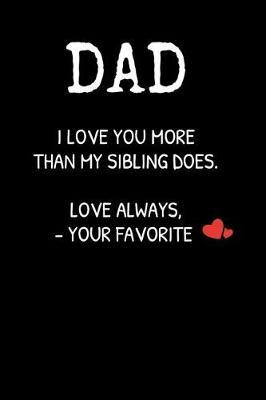 DAD I Love You More Than My Sibling Does. Love Always, -Your Favorite by Family Time Journals & Notebooks