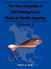 The Encyclodpedia of Old Fishing Lures: v. 1 by Robert A. Slade