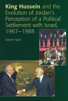 King Hussein and the Evolution of Jordan's Perception of a Political Settlement with Israel, 1967-1988 by Joseph Nevo