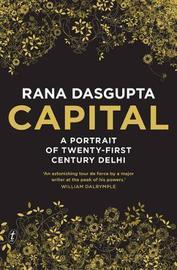 Capital: A Portrait of Twenty-First Century Delhi by Rana Dasgupta