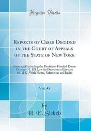 Reports of Cases Decided in the Court of Appeals of the State of New York, Vol. 45 by H E Sickels