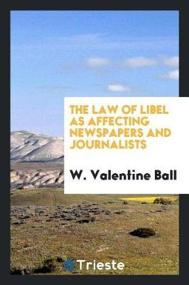 The Law of Libel as Affecting Newspapers and Journalists by W Valentine Ball