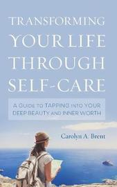 Transforming Your Life through Self-Care by Carolyn A Brent