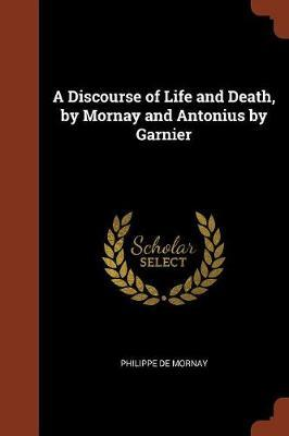A Discourse of Life and Death, by Mornay and Antonius by Garnier by Philippe de Mornay image