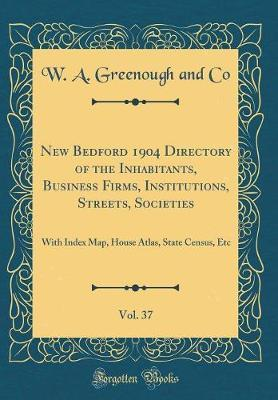 New Bedford 1904 Directory of the Inhabitants, Business Firms, Institutions, Streets, Societies, Vol. 37 by W a Greenough and Co
