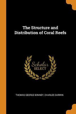 The Structure and Distribution of Coral Reefs by Thomas George Bonney